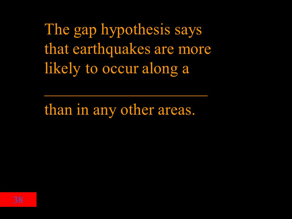 38 The gap hypothesis says that earthquakes are more likely to occur along a ____________________ than in any other areas.