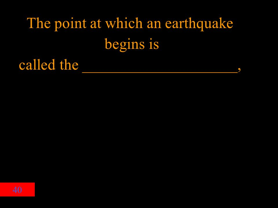 40 The point at which an earthquake begins is called the ____________________,