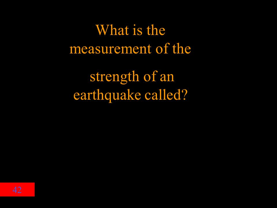 42 What is the measurement of the strength of an earthquake called