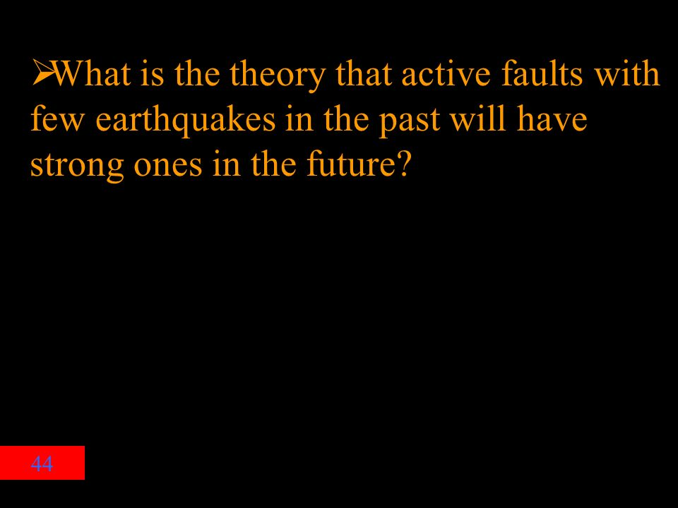 44  What is the theory that active faults with few earthquakes in the past will have strong ones in the future