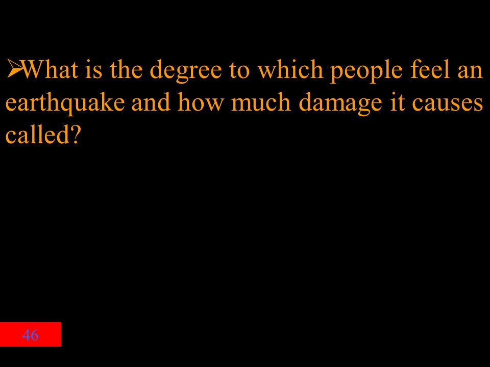 46  What is the degree to which people feel an earthquake and how much damage it causes called