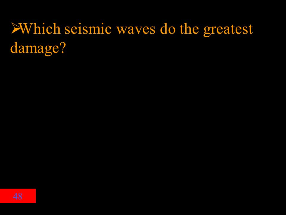 48  Which seismic waves do the greatest damage