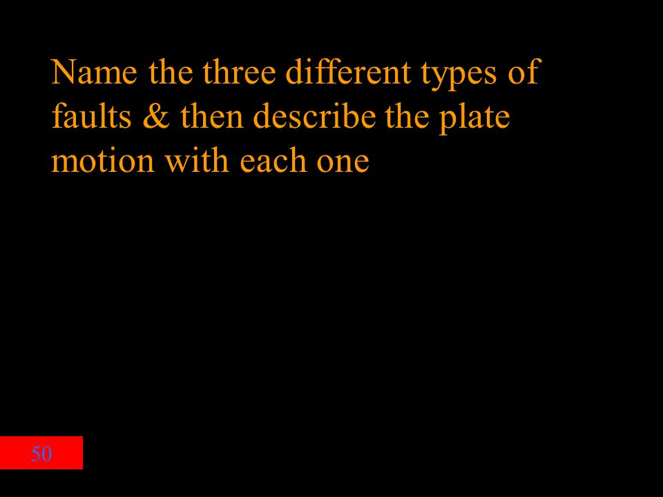 50 Name the three different types of faults & then describe the plate motion with each one