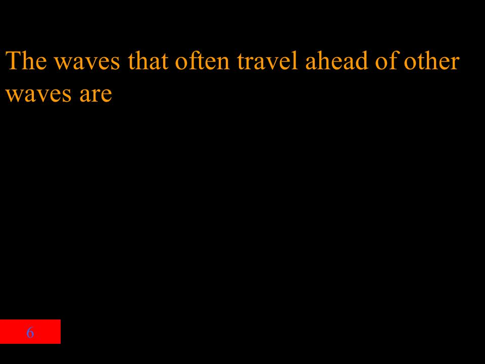 6 The waves that often travel ahead of other waves are