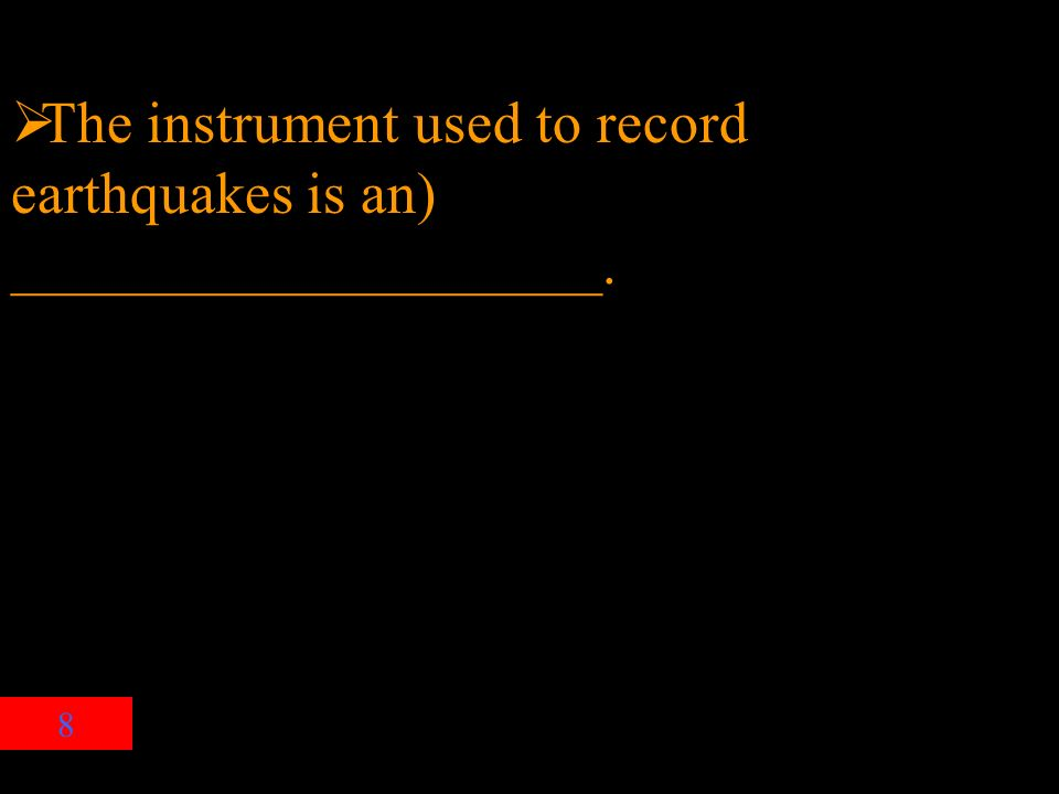 8  The instrument used to record earthquakes is an) ____________________.