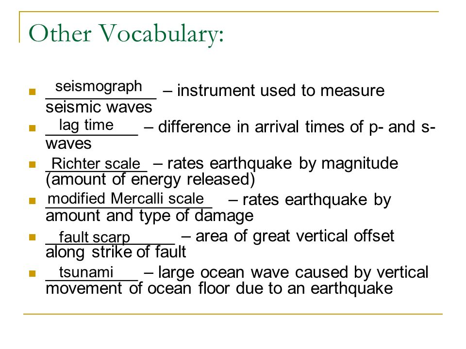 Other Vocabulary: ____________ – instrument used to measure seismic waves __________ – difference in arrival times of p- and s- waves ___________ – rates earthquake by magnitude (amount of energy released) __________________ – rates earthquake by amount and type of damage ______________ – area of great vertical offset along strike of fault __________ – large ocean wave caused by vertical movement of ocean floor due to an earthquake seismograph lag time Richter scale modified Mercalli scale fault scarp tsunami