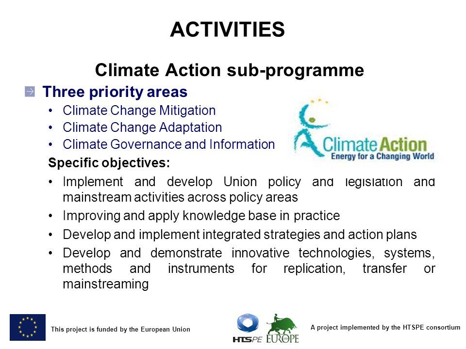 A project implemented by the HTSPE consortium This project is funded by the European Union ACTIVITIES Climate Action sub-programme Three priority areas Climate Change Mitigation Climate Change Adaptation Climate Governance and Information Specific objectives: Implement and develop Union policy and legislation and mainstream activities across policy areas Improving and apply knowledge base in practice Develop and implement integrated strategies and action plans Develop and demonstrate innovative technologies, systems, methods and instruments for replication, transfer or mainstreaming