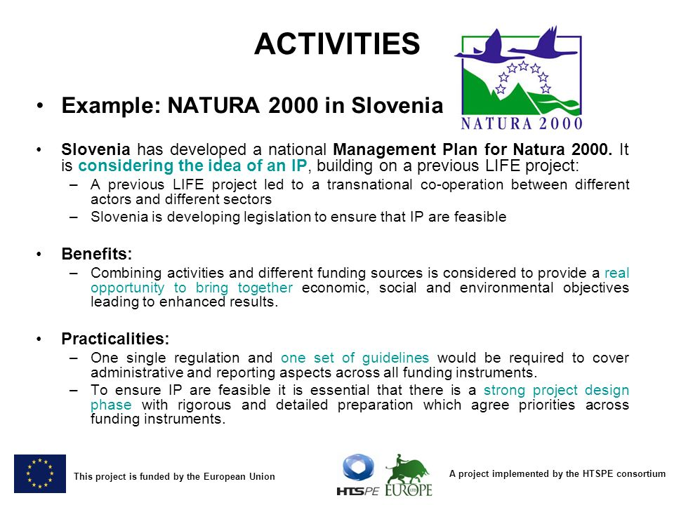 A project implemented by the HTSPE consortium This project is funded by the European Union ACTIVITIES Example: NATURA 2000 in Slovenia Slovenia has developed a national Management Plan for Natura 2000.