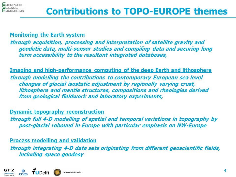 4 Contributions to TOPO-EUROPE themes Monitoring the Earth system through acquisition, processing and interpretation of satellite gravity and geodetic data, multi-sensor studies and compiling data and securing long term accessibility to the resultant integrated databases, Imaging and high-performance computing of the deep Earth and lithosphere through modelling the contributions to contemporary European sea level changes of glacial isostatic adjustment by regionally varying crust, lithosphere and mantle structures, compositions and rheologies derived from geological fieldwork and laboratory experiments, Dynamic topography reconstruction through full 4-D modelling of spatial and temporal variations in topography by post-glacial rebound in Europe with particular emphasis on NW-Europe Process modelling and validation through integrating 4-D data sets originating from different geoscientific fields, including space geodesy