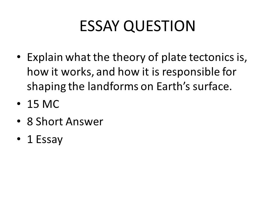 ESSAY QUESTION Explain what the theory of plate tectonics is, how it works, and how it is responsible for shaping the landforms on Earth's surface.