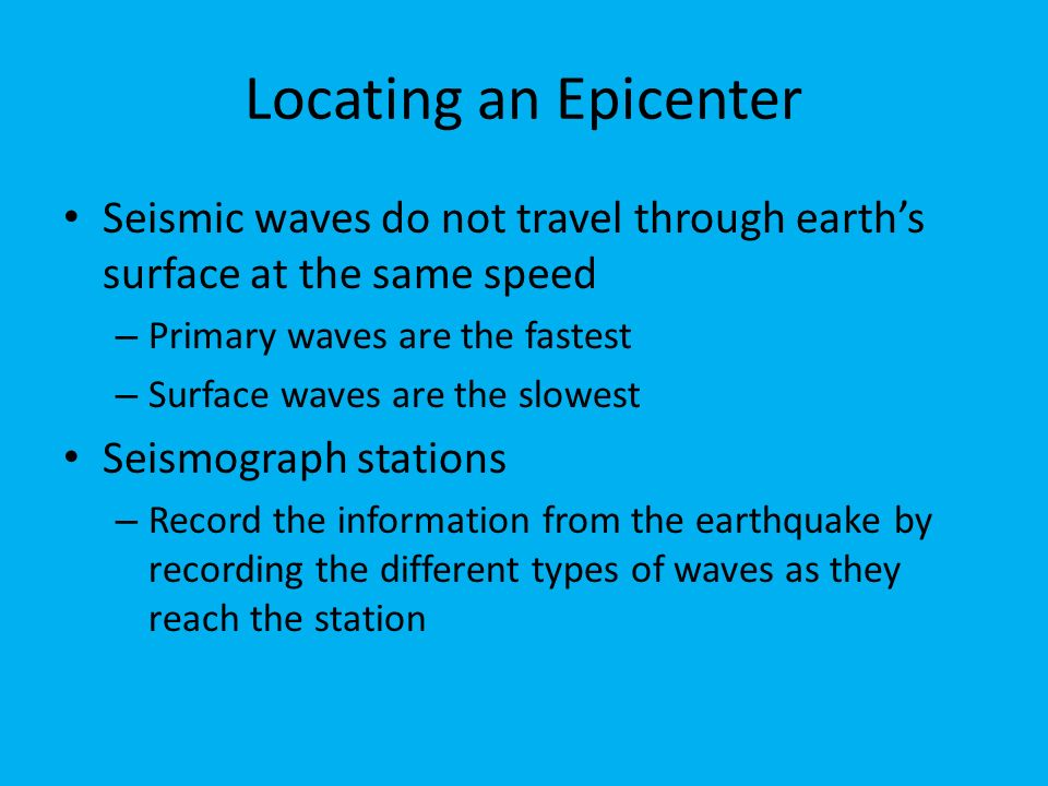 Locating an Epicenter Seismic waves do not travel through earth's surface at the same speed – Primary waves are the fastest – Surface waves are the slowest Seismograph stations – Record the information from the earthquake by recording the different types of waves as they reach the station