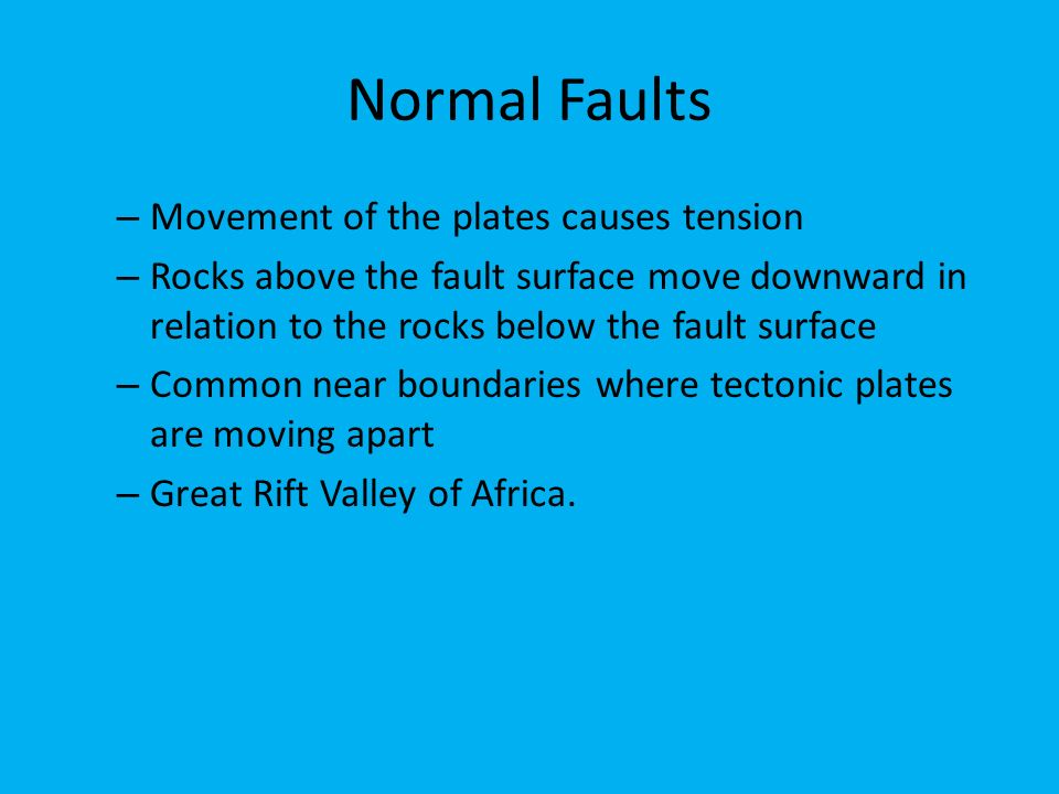 Normal Faults – Movement of the plates causes tension – Rocks above the fault surface move downward in relation to the rocks below the fault surface – Common near boundaries where tectonic plates are moving apart – Great Rift Valley of Africa.