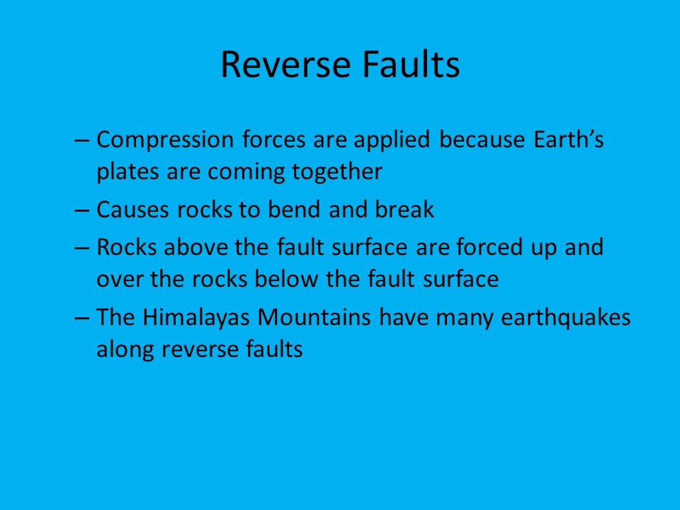 Reverse Faults – Compression forces are applied because Earth's plates are coming together – Causes rocks to bend and break – Rocks above the fault surface are forced up and over the rocks below the fault surface – The Himalayas Mountains have many earthquakes along reverse faults