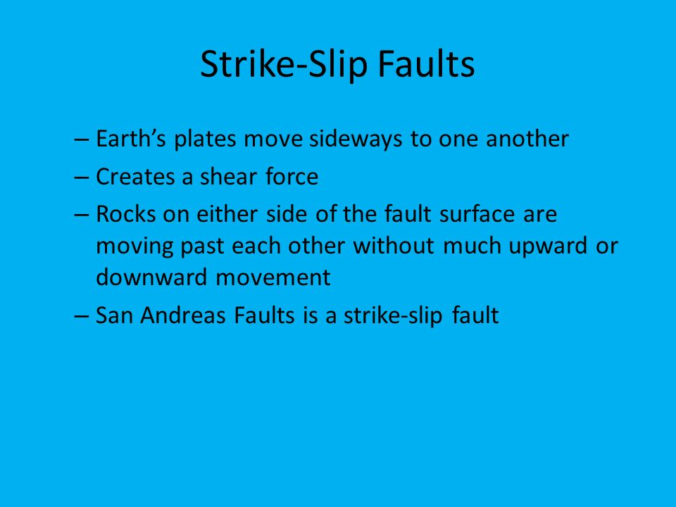 Strike-Slip Faults – Earth's plates move sideways to one another – Creates a shear force – Rocks on either side of the fault surface are moving past each other without much upward or downward movement – San Andreas Faults is a strike-slip fault