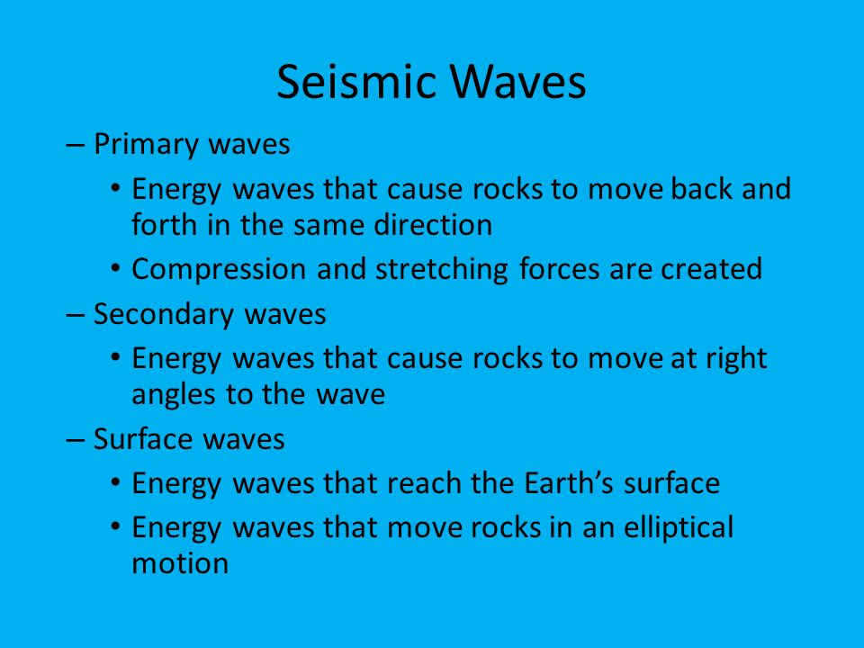 Seismic Waves – Primary waves Energy waves that cause rocks to move back and forth in the same direction Compression and stretching forces are created – Secondary waves Energy waves that cause rocks to move at right angles to the wave – Surface waves Energy waves that reach the Earth's surface Energy waves that move rocks in an elliptical motion