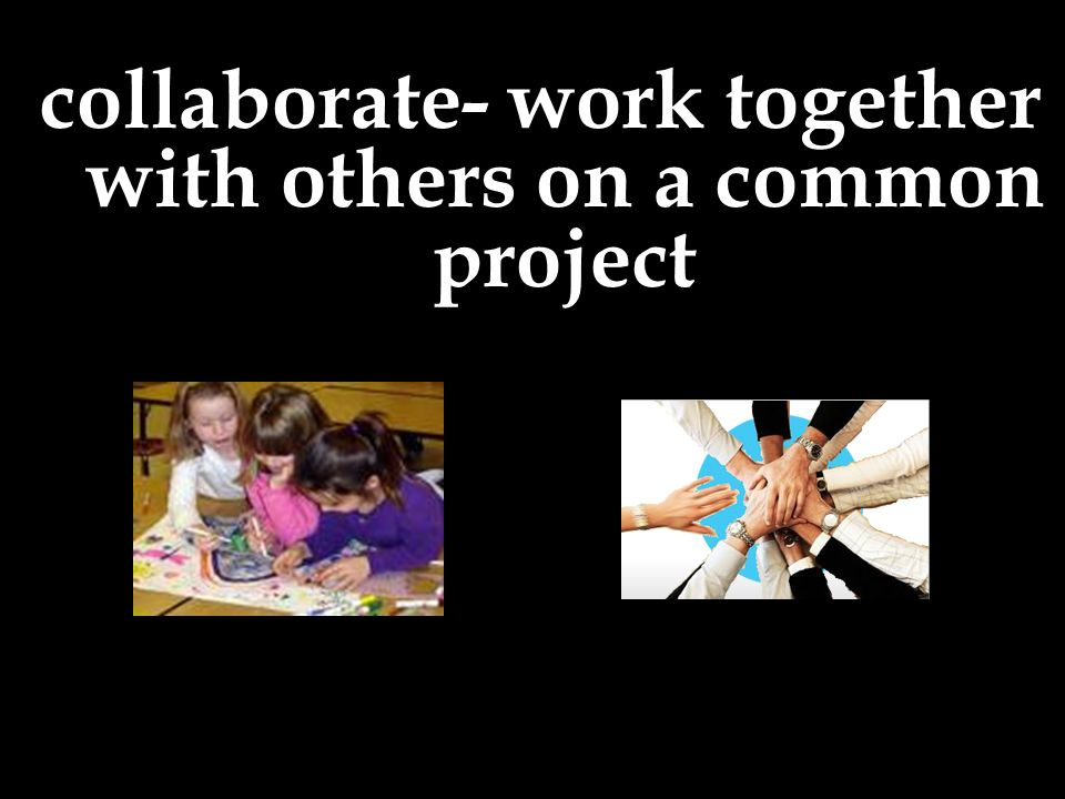 collaborate- work together with others on a common project