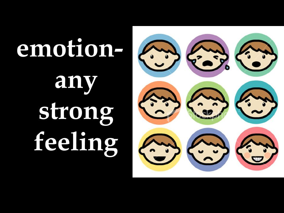 emotion- any strong feeling
