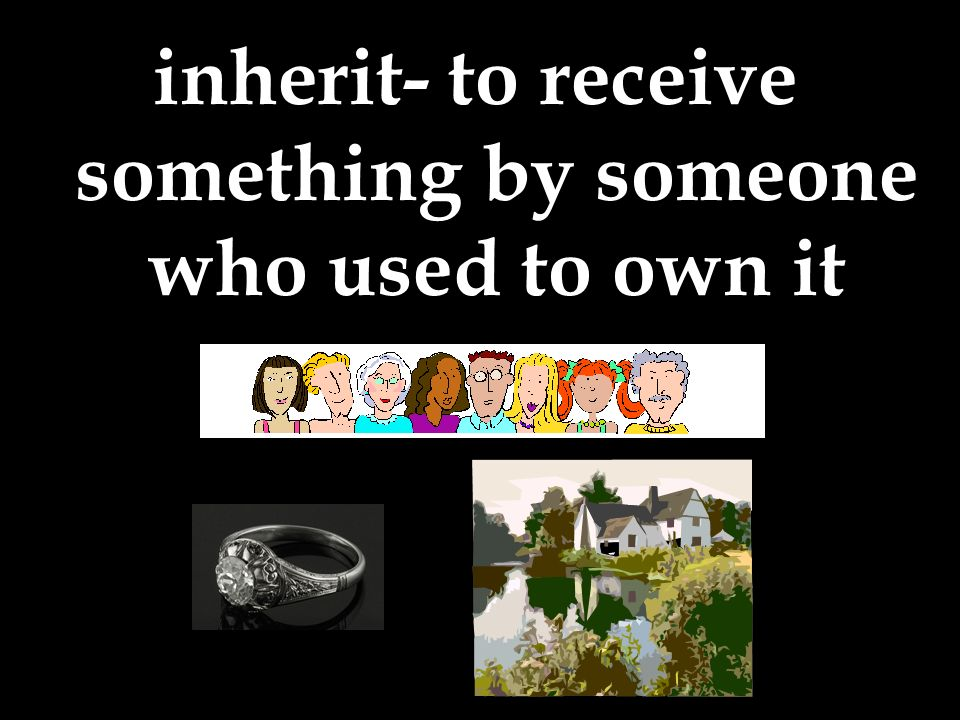 inherit- to receive something by someone who used to own it