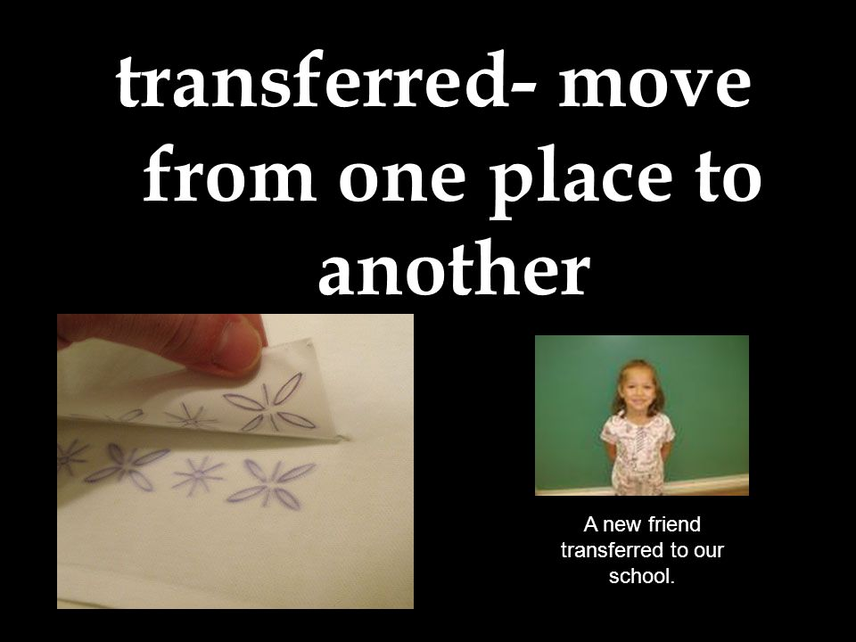 transferred- move from one place to another A new friend transferred to our school.
