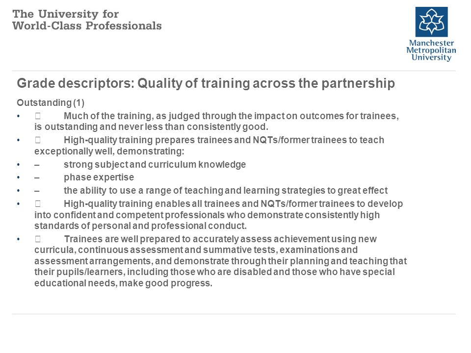 Grade descriptors: Quality of training across the partnership Outstanding (1) Much of the training, as judged through the impact on outcomes for trainees, is outstanding and never less than consistently good.