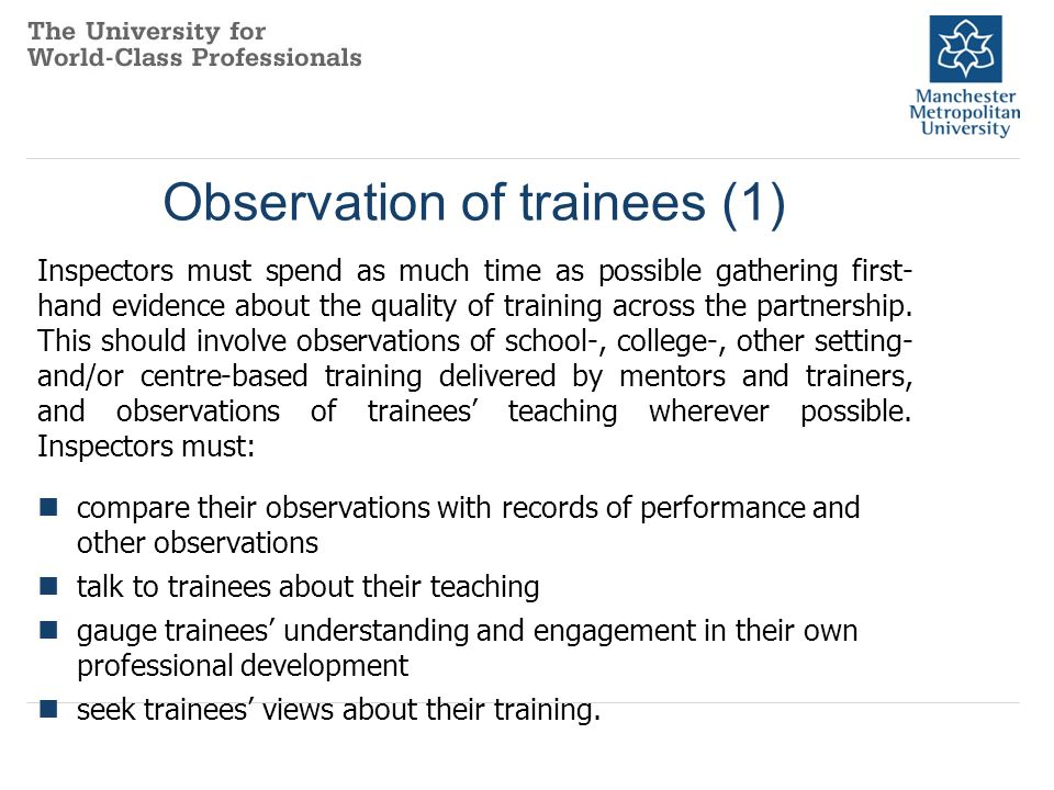 Observation of trainees (1) Inspectors must spend as much time as possible gathering first- hand evidence about the quality of training across the partnership.