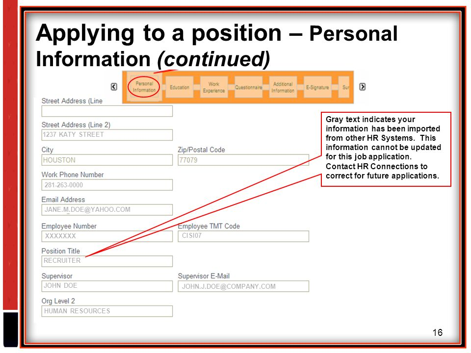 16 Applying to a position – Personal Information (continued) 1237 KATY STREET CISI07 RECRUITER JOHN DOE XXXXXXX HUMAN RESOURCES Gray text indicates your information has been imported from other HR Systems.
