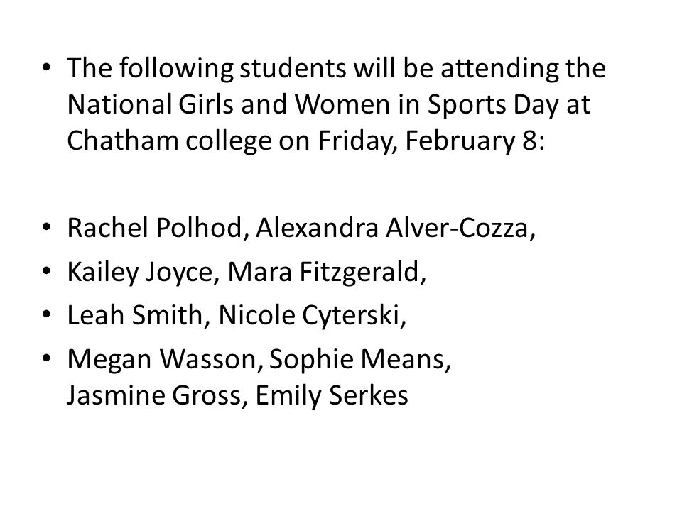 The following students will be attending the National Girls and Women in Sports Day at Chatham college on Friday, February 8: Rachel Polhod, Alexandra Alver-Cozza, Kailey Joyce, Mara Fitzgerald, Leah Smith, Nicole Cyterski, Megan Wasson, Sophie Means, Jasmine Gross, Emily Serkes