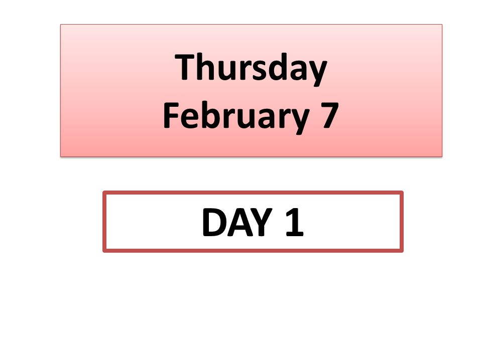 Thursday February 7 DAY 1