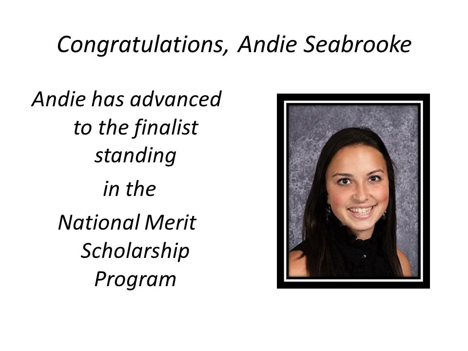 Congratulations, Andie Seabrooke Andie has advanced to the finalist standing in the National Merit Scholarship Program