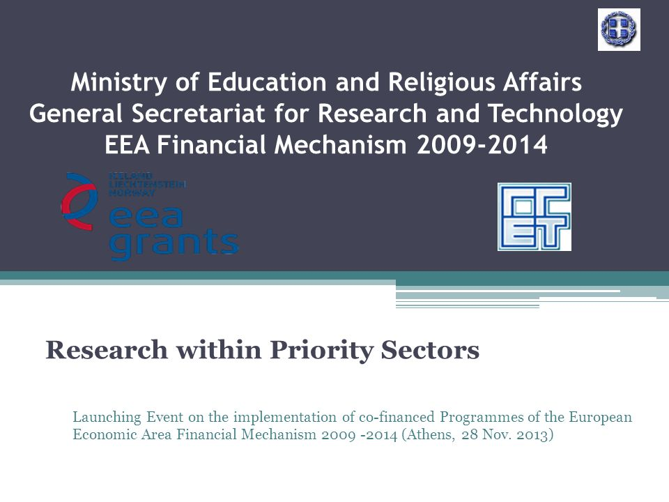 Ministry of Education and Religious Affairs General Secretariat for Research and Technology EEA Financial Mechanism Research within Priority Sectors Launching Event on the implementation of co-financed Programmes of the European Economic Area Financial Mechanism (Athens, 28 Nov.