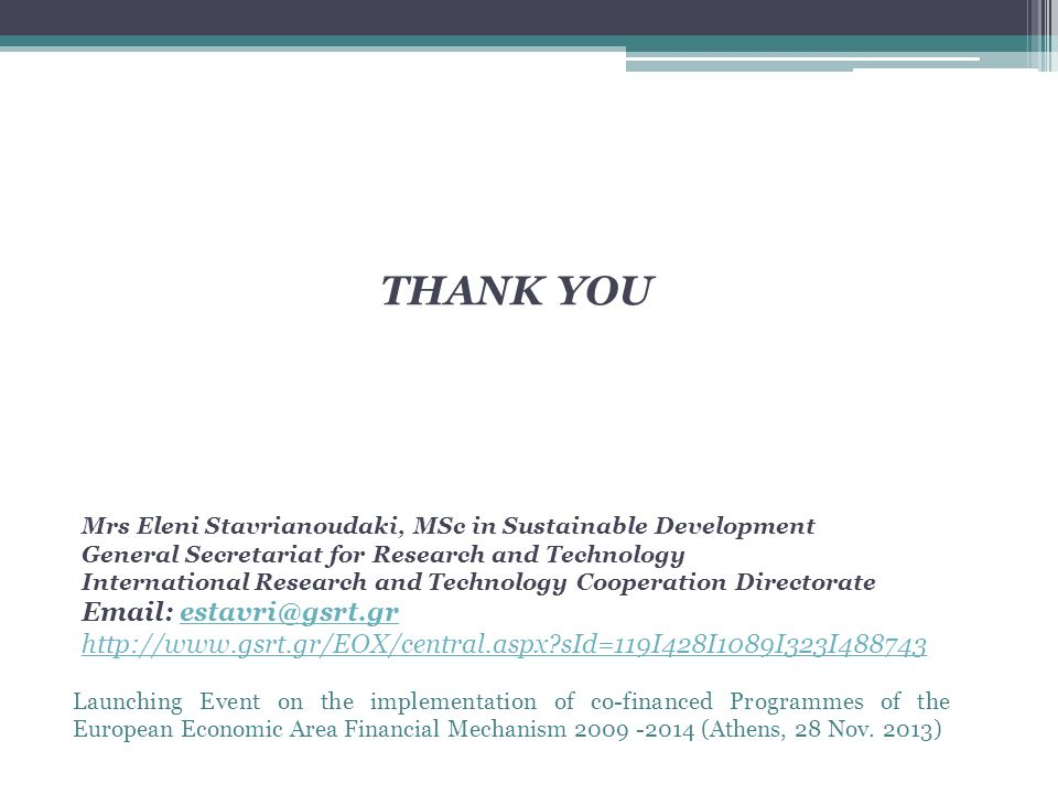 THANK YOU Mrs Eleni Stavrianoudaki, MSc in Sustainable Development General Secretariat for Research and Technology International Research and Technology Cooperation Directorate     sId=119I428I1089I323I488743
