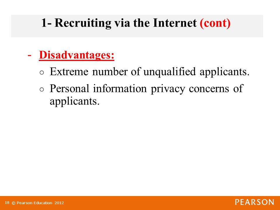 © Pearson Education Recruiting via the Internet (cont) - Disadvantages: ○ Extreme number of unqualified applicants.