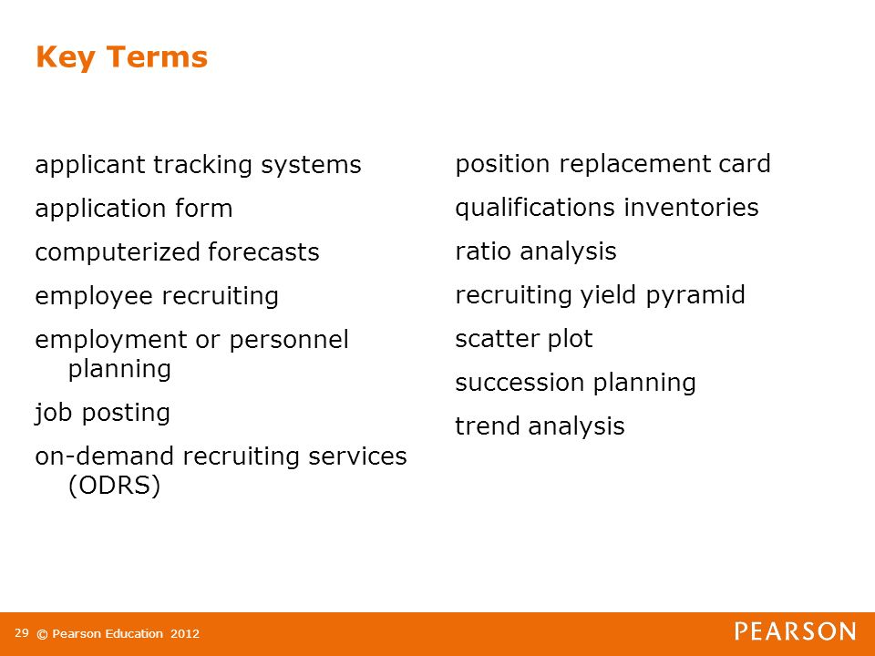 © Pearson Education applicant tracking systems application form computerized forecasts employee recruiting employment or personnel planning job posting on-demand recruiting services (ODRS) position replacement card qualifications inventories ratio analysis recruiting yield pyramid scatter plot succession planning trend analysis Key Terms