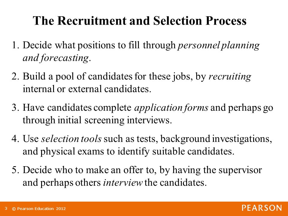© Pearson Education The Recruitment and Selection Process 1.Decide what positions to fill through personnel planning and forecasting.