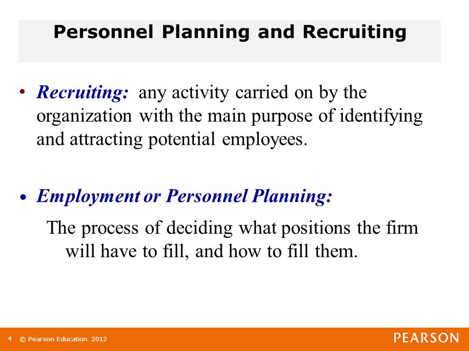 © Pearson Education 2012 Personnel Planning and Recruiting Recruiting: any activity carried on by the organization with the main purpose of identifying and attracting potential employees.