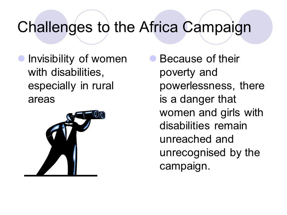 Challenges to the Africa Campaign Invisibility of women with disabilities, especially in rural areas Because of their poverty and powerlessness, there is a danger that women and girls with disabilities remain unreached and unrecognised by the campaign.