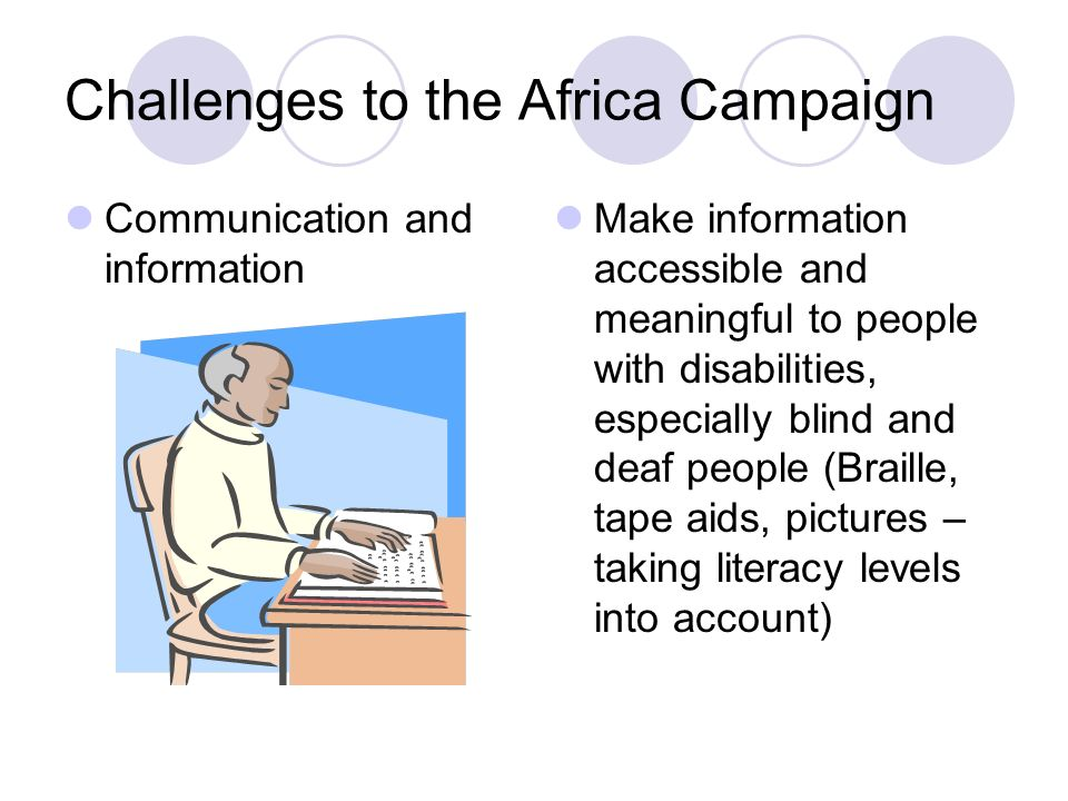Challenges to the Africa Campaign Communication and information Make information accessible and meaningful to people with disabilities, especially blind and deaf people (Braille, tape aids, pictures – taking literacy levels into account)