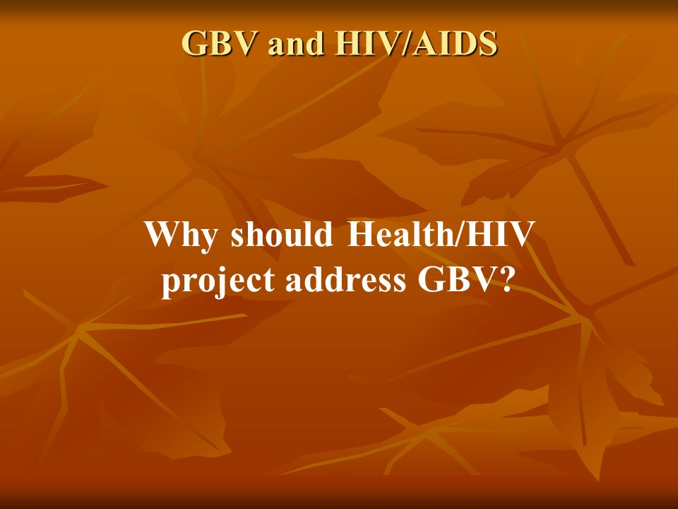 GBV and HIV/AIDS Why should Health/HIV project address GBV