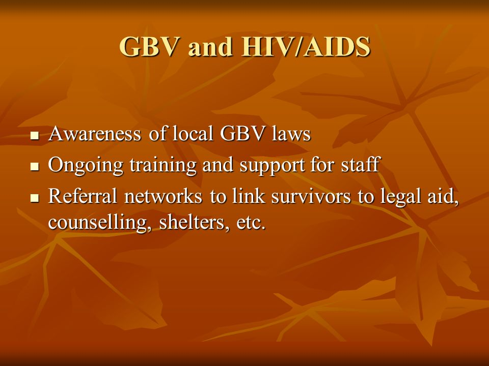 GBV and HIV/AIDS Awareness of local GBV laws Awareness of local GBV laws Ongoing training and support for staff Ongoing training and support for staff Referral networks to link survivors to legal aid, counselling, shelters, etc.