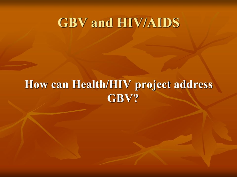 GBV and HIV/AIDS How can Health/HIV project address GBV