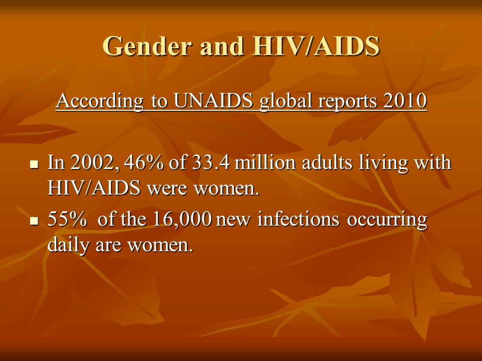Gender and HIV/AIDS According to UNAIDS global reports 2010 In 2002, 46% of 33.4 million adults living with HIV/AIDS were women.