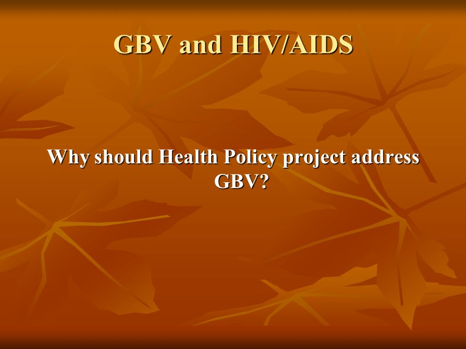 GBV and HIV/AIDS Why should Health Policy project address GBV
