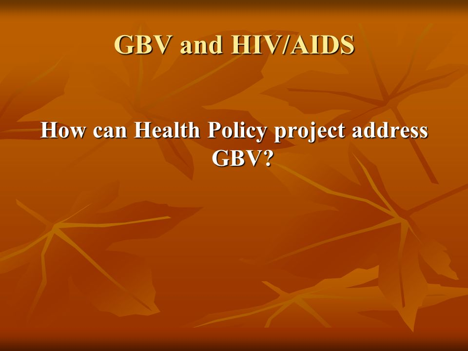 GBV and HIV/AIDS How can Health Policy project address GBV