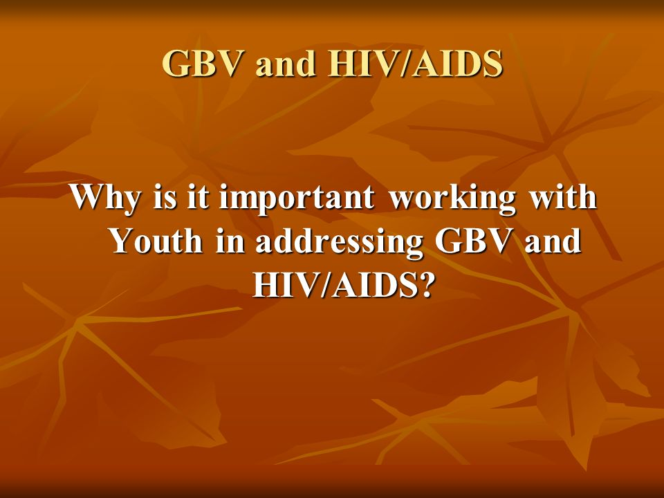 GBV and HIV/AIDS Why is it important working with Youth in addressing GBV and HIV/AIDS