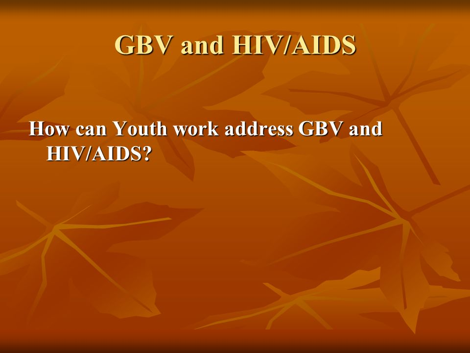 GBV and HIV/AIDS How can Youth work address GBV and HIV/AIDS