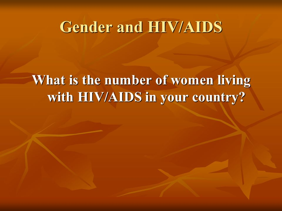 Gender and HIV/AIDS What is the number of women living with HIV/AIDS in your country