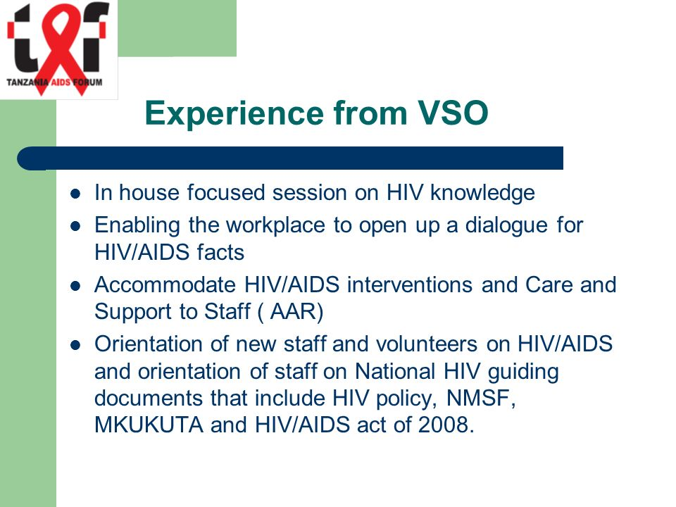 Experience from VSO In house focused session on HIV knowledge Enabling the workplace to open up a dialogue for HIV/AIDS facts Accommodate HIV/AIDS interventions and Care and Support to Staff ( AAR) Orientation of new staff and volunteers on HIV/AIDS and orientation of staff on National HIV guiding documents that include HIV policy, NMSF, MKUKUTA and HIV/AIDS act of 2008.