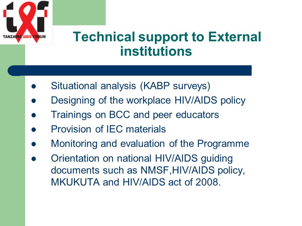 Technical support to External institutions Situational analysis (KABP surveys) Designing of the workplace HIV/AIDS policy Trainings on BCC and peer educators Provision of IEC materials Monitoring and evaluation of the Programme Orientation on national HIV/AIDS guiding documents such as NMSF,HIV/AIDS policy, MKUKUTA and HIV/AIDS act of 2008.