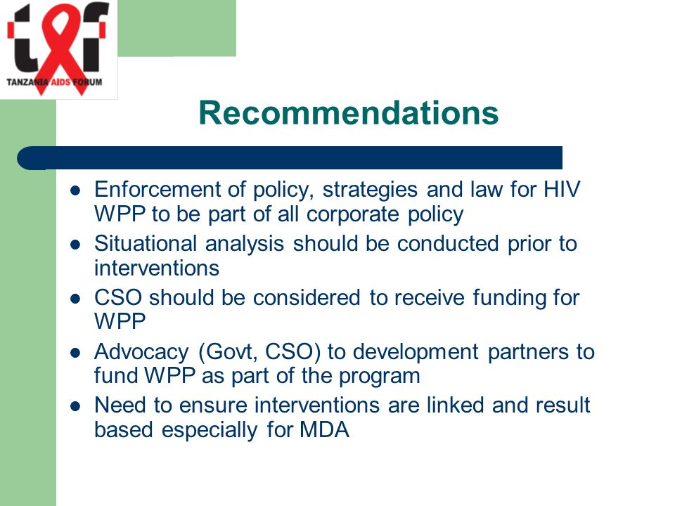 Recommendations Enforcement of policy, strategies and law for HIV WPP to be part of all corporate policy Situational analysis should be conducted prior to interventions CSO should be considered to receive funding for WPP Advocacy (Govt, CSO) to development partners to fund WPP as part of the program Need to ensure interventions are linked and result based especially for MDA