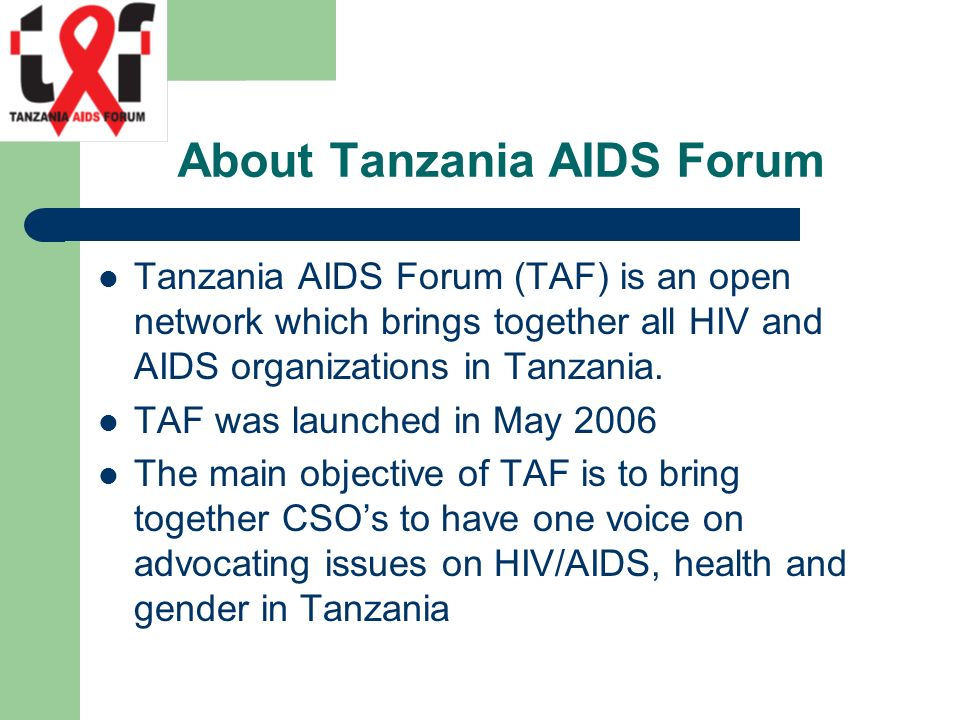 About Tanzania AIDS Forum Tanzania AIDS Forum (TAF) is an open network which brings together all HIV and AIDS organizations in Tanzania.